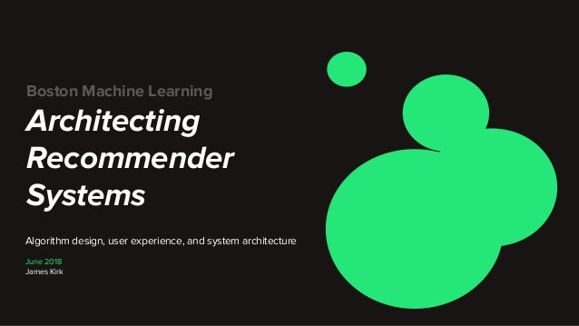Boston Machine Learning Architecting Recommender Systems Algorithm design, user experience, and system architecture June 2...