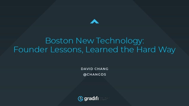 Boston New Technology: Founder Lessons, Learned the Hard Way DAVID CHANG @CHANGDS