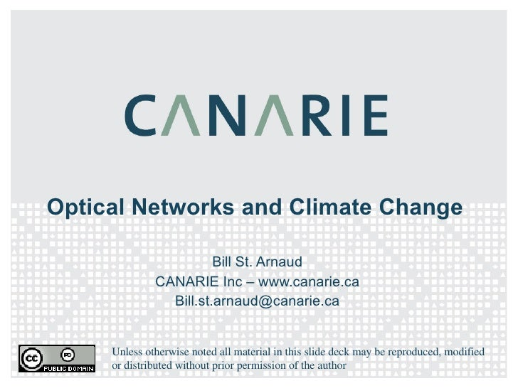 Optical Networks and Climate Change Bill St. Arnaud CANARIE Inc – www.canarie.ca [email_address] Unless otherwise noted al...