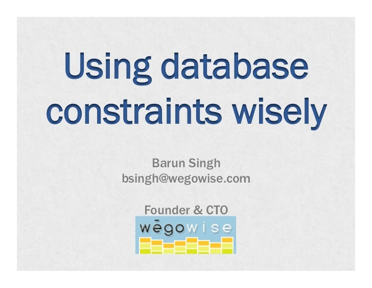 Using databaseconstraints wisely         Barun Singh    bsingh@wegowise.com       Founder & CTO