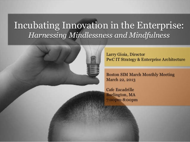 Incubating Innovation in the Enterprise: Harnessing Mindlessness and Mindfulness Larry Gioia, Director PwC IT Strategy & E...