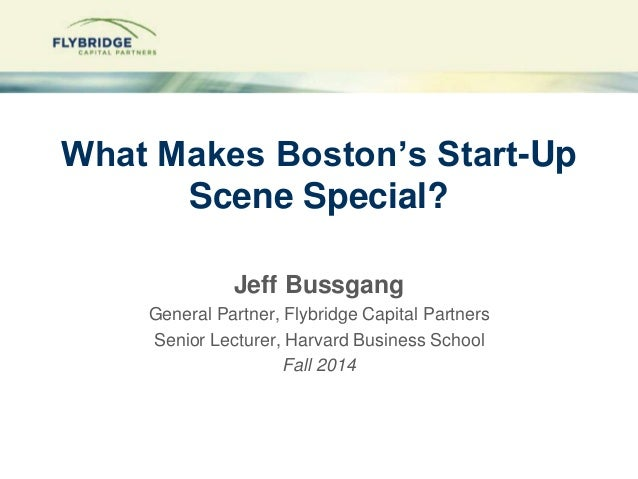 What Makes Boston's Start-Up  Scene Special?  Jeff Bussgang  General Partner, Flybridge Capital Partners  Senior Lecturer,...