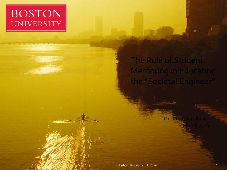 "Boston University  J. Rosen The Role of Student Mentoring in Educating the ""Societal Engineer"" Dr. Jonathan Rosen March 2011"
