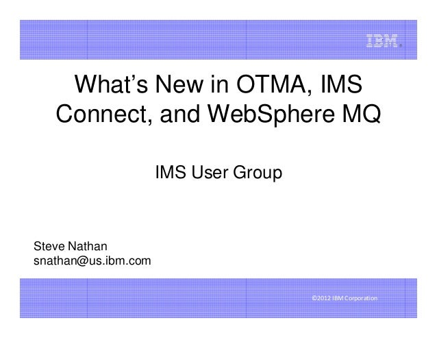 What's New in OTMA, IMS   Connect, and WebSphere MQ                     IMS User GroupSteve Nathansnathan@us.ibm.com      ...