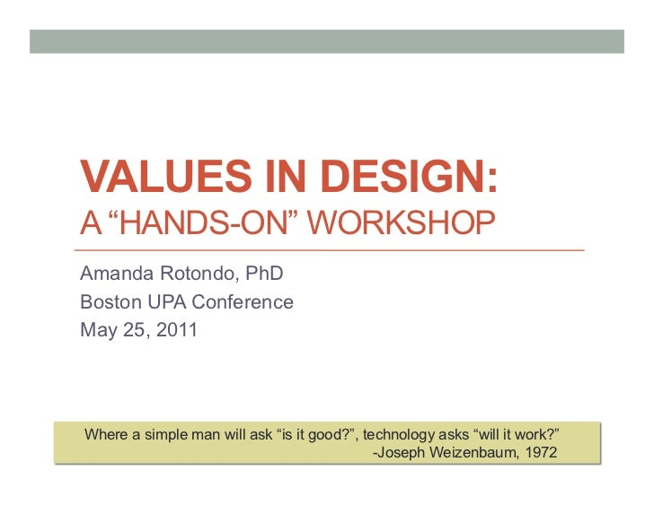 """VALUES IN DESIGN:A """"HANDS-ON"""" WORKSHOPAmanda Rotondo, PhDBoston UPA ConferenceMay 25, 2011Where a simple man will ask """"is ..."""