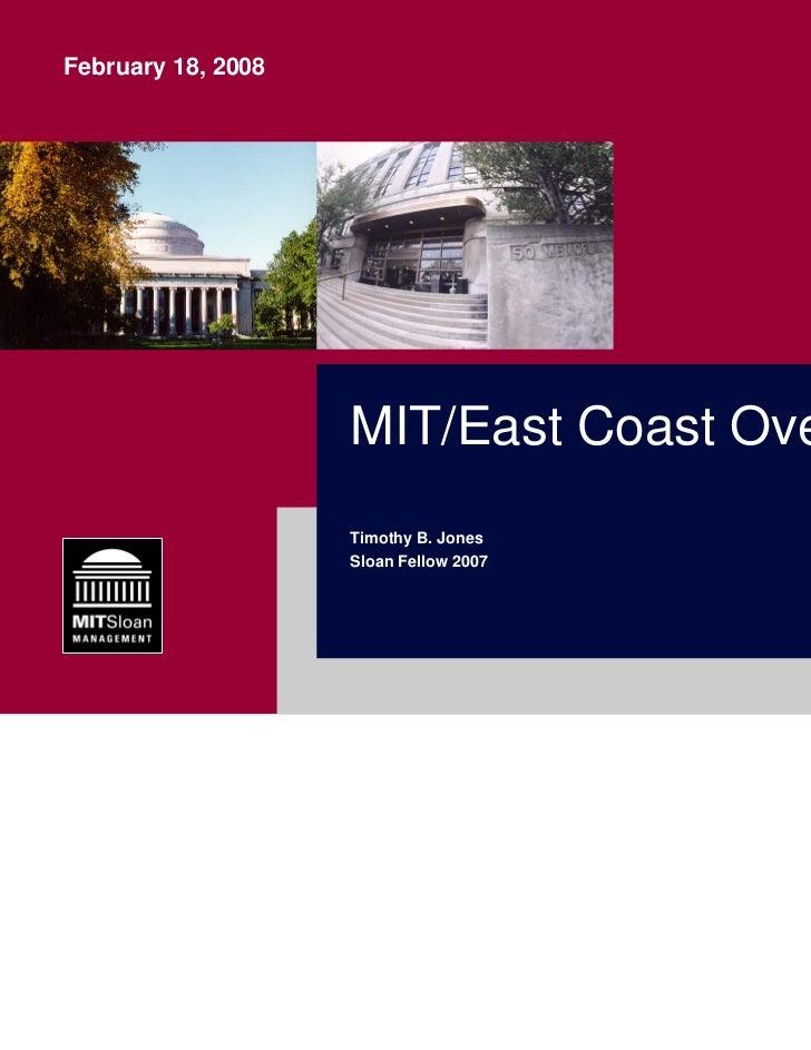 February 18, 2008                    MIT/East Coast Overview                    Timothy B. Jones                    Sloan ...