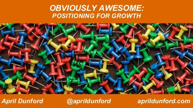 OBVIOUSLY AWESOME: POSITIONING FOR GROWTH April Dunford @aprildunford aprildunford.com