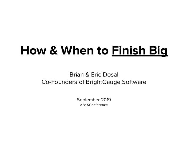 How & When to Finish Big Brian & Eric Dosal Co-Founders of BrightGauge Software September 2019 #BoSConference
