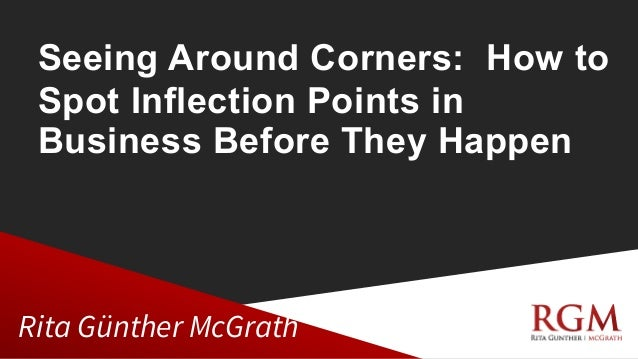 Seeing Around Corners: How to Spot Inflection Points in Business Before They Happen Rita Günther McGrath