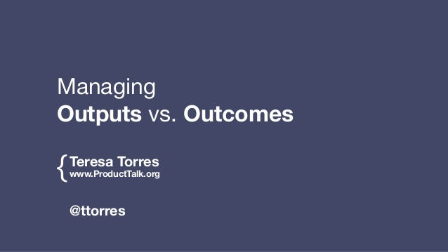 Teresa Torres www.ProductTalk.org{ @ttorres Managing   Outputs vs. Outcomes