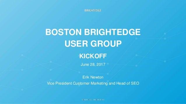 BOSTON BRIGHTEDGE USER GROUP KICKOFF June 28, 2017 Erik Newton Vice President Customer Marketing and Head of SEO