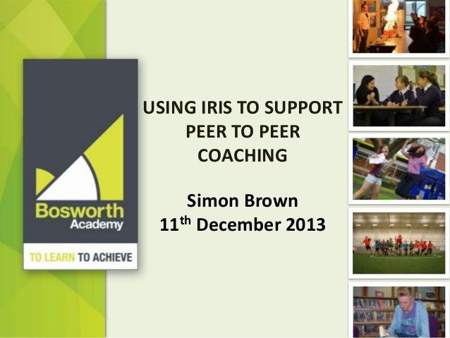 USING IRIS TO SUPPORT PEER TO PEER COACHING Simon Brown 11th December 2013