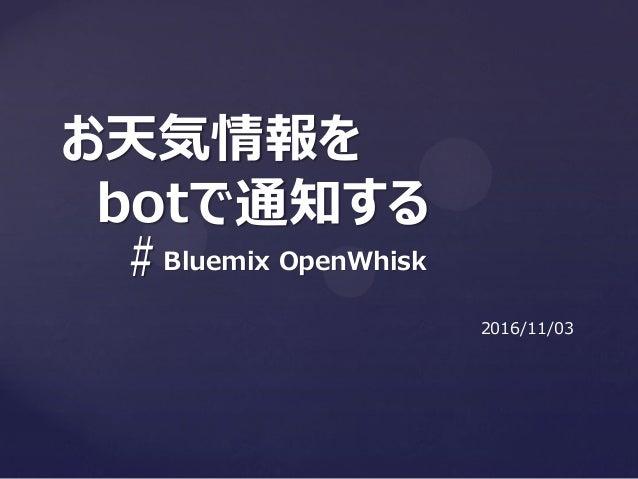 # お天気情報を botで通知する Bluemix OpenWhisk 2016/11/03