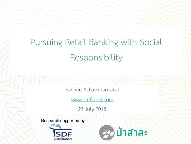 Sarinee Achavanuntakul www.salforest.com 23 July 2018 Pursuing Retail Banking with Social Responsibility Research supporte...