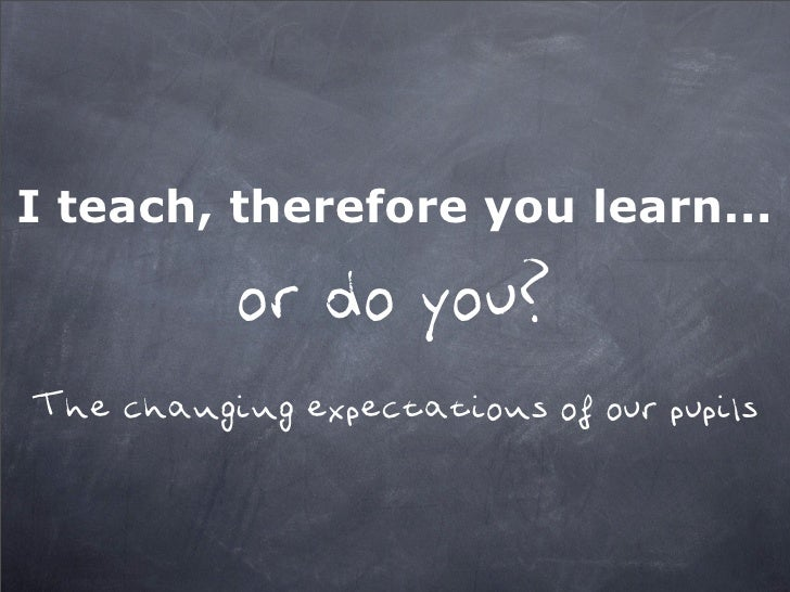 I teach, therefore you learn...             or do you? The changing expectations of our pupils