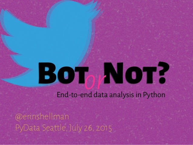 Bot Not? @erinshellman PyData Seattle, July 26, 2015 orEnd-to-end data analysis in Python
