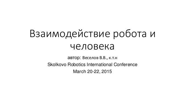 Взаимодействие робота и человека автор: Веселов В.В., к.т.н Skolkovo Robotics International Conference March 20-22, 2015