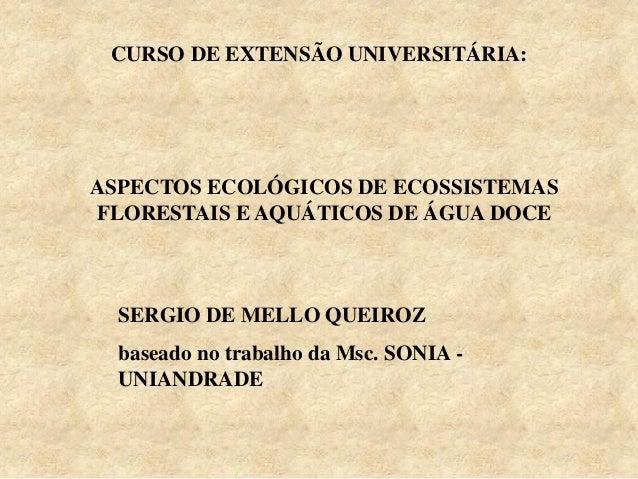 CURSO DE EXTENSÃO UNIVERSITÁRIA: SERGIO DE MELLO QUEIROZ baseado no trabalho da Msc. SONIA - UNIANDRADE ASPECTOS ECOLÓGICO...