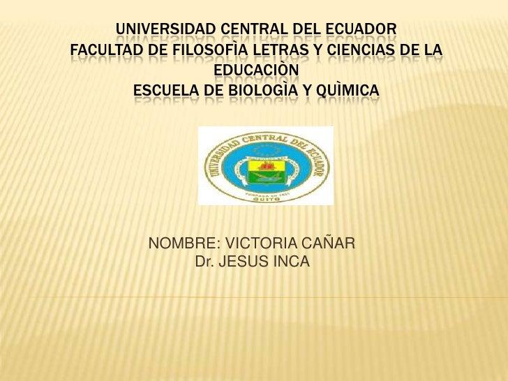 Universidad central del ecuador facultad de filosofÌa letras y ciencias de la educaciÒn escuela de bIologÌa y quÌMIca <br ...