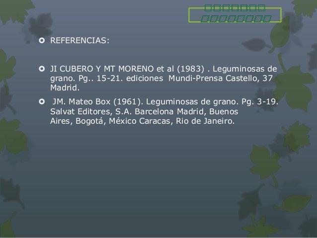  REFERENCIAS: JI CUBERO Y MT MORENO et al (1983) . Leguminosas de  grano. Pg.. 15-21. ediciones Mundi-Prensa Castello, 3...