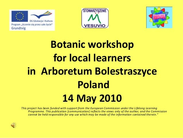 Botanic workshop for local learners in Arboretum Bolestraszyce Poland 14 May 2010 This project has been funded with suppor...