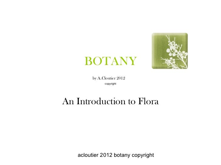 BOTANY        by A.Cloutier 2012              copyrightAn Introduction to Flora   acloutier 2012 botany copyright