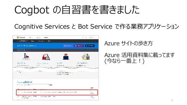 Cogbot の自習書を書きました Azure サイトの歩き方 Azure 活用資料集に載ってます (今なら一番上!) 2 Cognitive Services と Bot Service で作る業務アプリケーション
