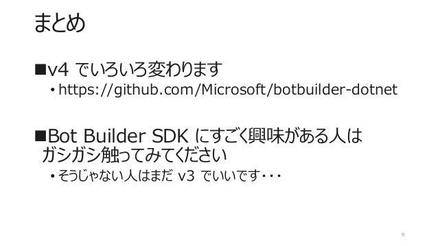 まとめ ◼v4 でいろいろ変わります • https://github.com/Microsoft/botbuilder-dotnet ◼Bot Builder SDK にすごく興味がある人は ガシガシ触ってみてください • そうじゃない人はま...
