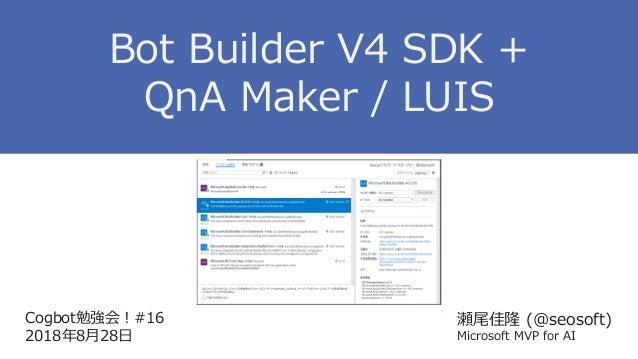 Cogbot勉強会!#16 2018年8月28日 瀬尾佳隆 (@seosoft) Microsoft MVP for AI Bot Builder V4 SDK + QnA Maker / LUIS