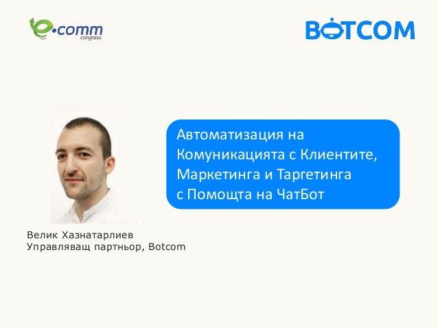 Автоматизация на Комуникацията с Клиентите, Маркетинга и Таргетинга с Помощта на ЧатБот Велик Хазнатарлиев Управляващ парт...
