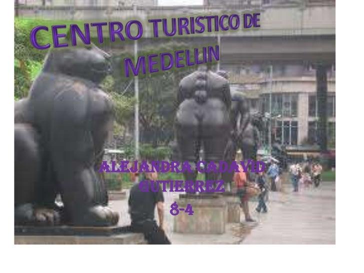 ALEJANDRA CADAVID GUTIERREZ<br />8-4<br />CENTRO TURISTICO DE MEDELLIN<br />