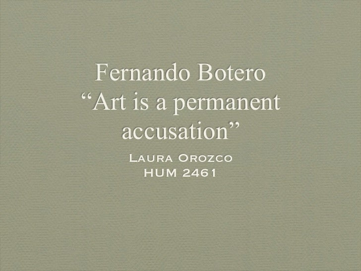 "Fernando Botero""Art is a permanent   accusation""    Laura Orozco      HUM 2461"