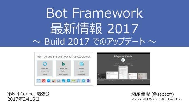 第6回 Cogbot 勉強会 2017年6月16日 瀬尾佳隆 (@seosoft) Microsoft MVP for Windows Dev Bot Framework 最新情報 2017 ~ Build 2017 でのアップデート ~