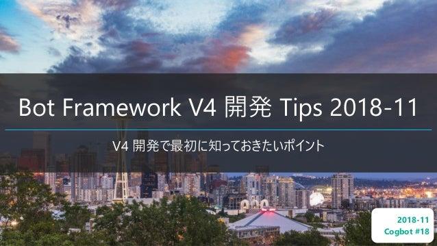 Bot Framework V4 開発 Tips 2018-11 V4 開発で最初に知っておきたいポイント 2018-11 Cogbot #18
