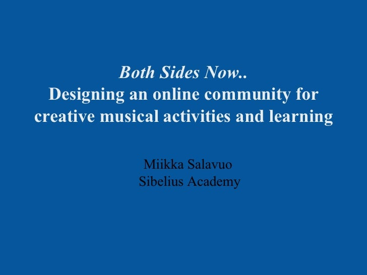 Both Sides Now.. Designing an online community for creative musical activities and learning Miikka Salavuo  Sibelius Academy