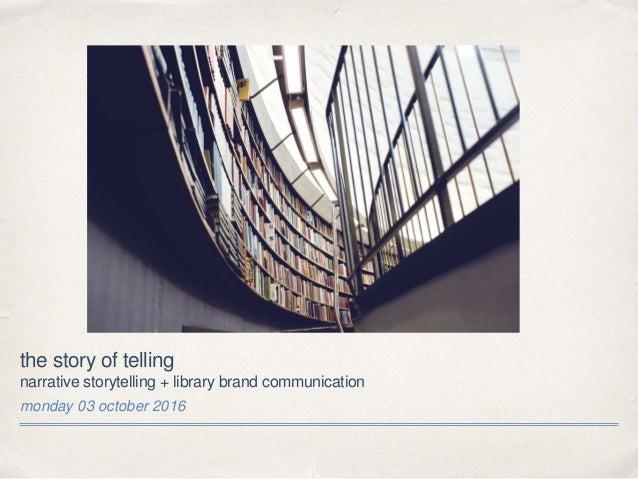the story of telling narrative storytelling + library brand communication monday 03 october 2016