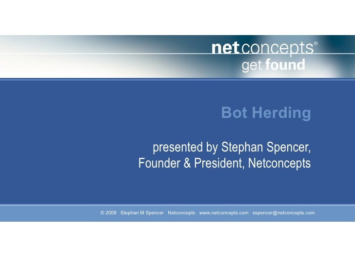 Bot Herding                presented by Stephan Spencer,              Founder & President, Netconcepts   © 2008 Stephan M ...