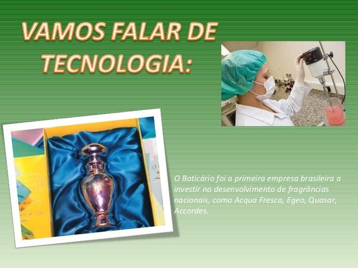 O Boticário foi a primeira empresa brasileira ainvestir no desenvolvimento de fragrânciasnacionais, como Acqua Fresca, Ege...