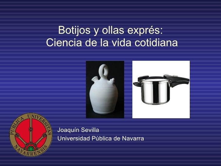 Botijos y ollas exprés:  Ciencia de la vida cotidiana Joaquín Sevilla Universidad Pública de Navarra