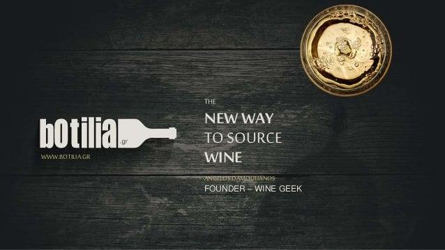 THE  NEW WAY  TO SOURCE  WWW.BOTILIA.GR WINE  ANGELOS DAMOULIANOS  FOUNDER – WINE GEEK