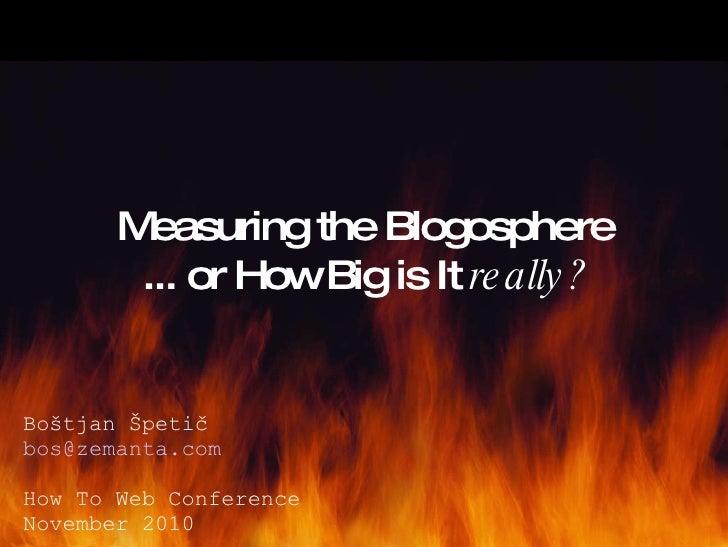 Measuring the Blogosphere ... or How Big is It  really? Boštjan Špetič [email_address] How To Web Conference November 2010