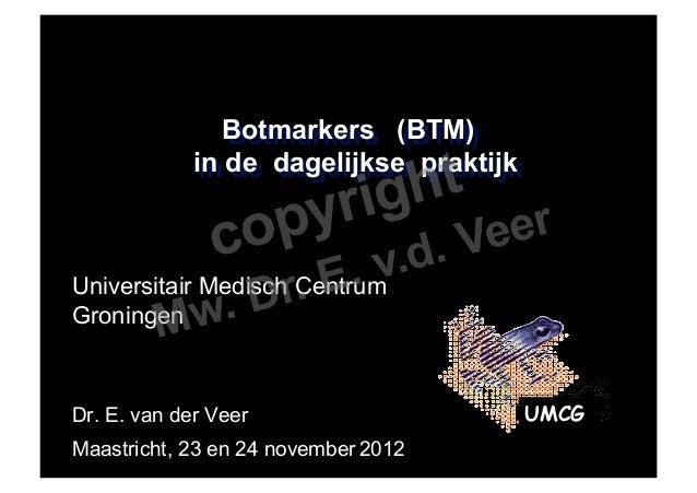 Botmarkers (BTM)             in de dagelijkse praktijkUniversitair Medisch CentrumGroningenDr. E. van der Veer            ...