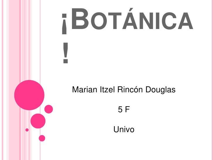¡Botánica!<br />Marian Itzel Rincón Douglas<br />5 F<br />Univo<br />