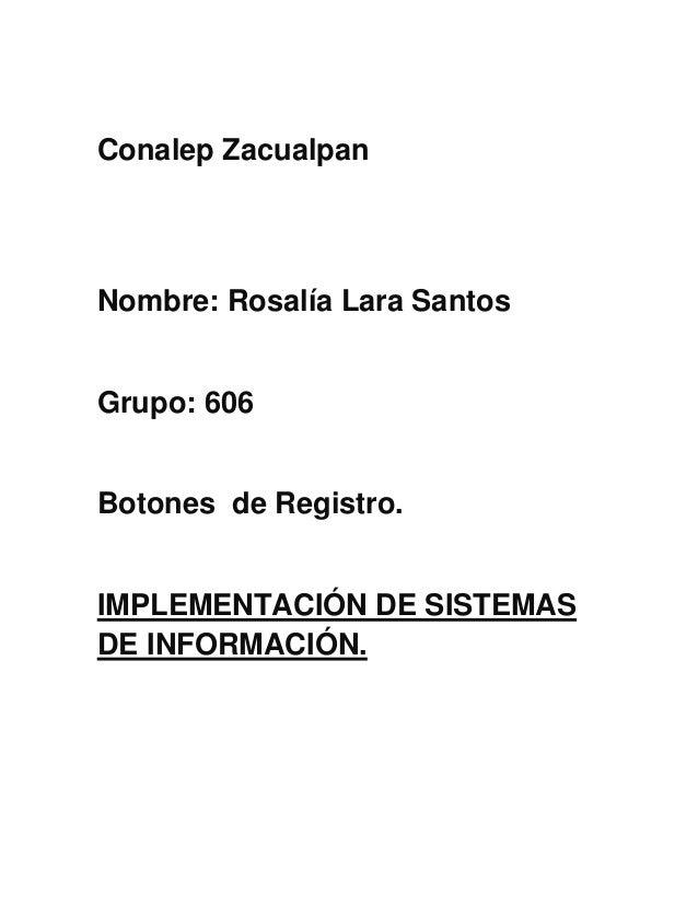 Conalep Zacualpan Nombre: Rosalía Lara Santos Grupo: 606 Botones de Registro. IMPLEMENTACIÓN DE SISTEMAS DE INFORMACIÓN.