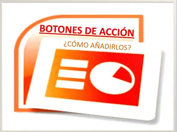BOTONES DE ACCIÓN<br />¿CÓMO AÑADIRLOS?<br />