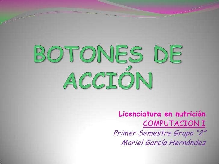 """BOTONES DE ACCIÓN<br />Licenciatura en nutrición<br />COMPUTACION I<br />Primer Semestre Grupo """"2""""<br />Mariel García Hern..."""