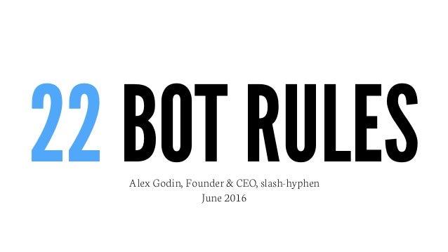 22 BOT RULESAlex Godin, Founder & CEO, slash-hyphen June 2016