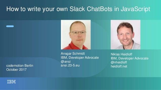 codemotion Berlin October 2017 How to write your own Slack ChatBots in JavaScript Ansgar Schmidt IBM, Developer Advocate @...