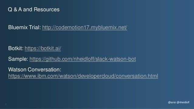 Bluemix Trial: http://codemotion17.mybluemix.net/ Botkit: https://botkit.ai/ Sample: https://github.com/nheidloff/slack-wa...
