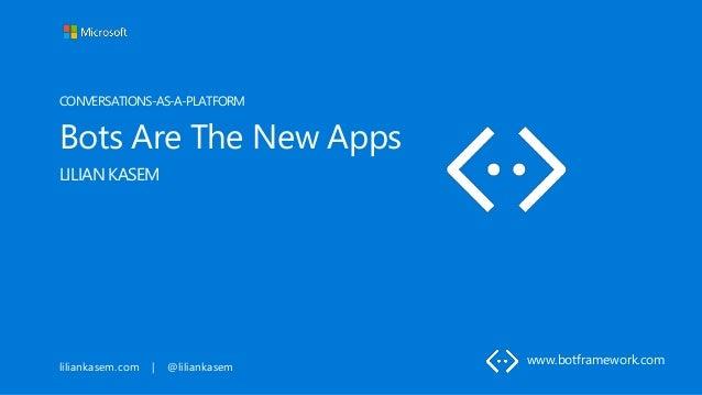 liliankasem.com | @liliankasem CONVERSATIONS-AS-A-PLATFORM Bots Are The New Apps LILIAN KASEM www.botframework.com